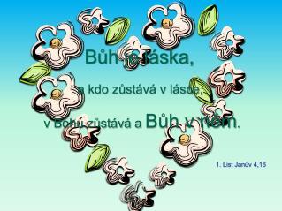 Bůh je láska,  a kdo zůstává v lásce,  v Bohu zůstává a  Bůh v něm .
