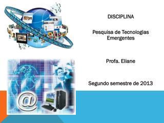 DISCIPLINA Pesquisa de Tecnologias Emergentes Profa. Eliane  Segundo semestre de 2013