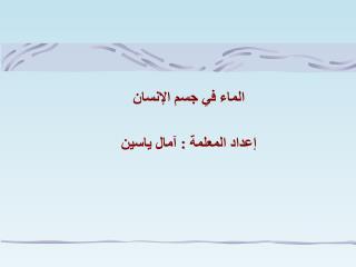 الماء في جسم الإنسان  إعداد المعلمة : آمال ياسين