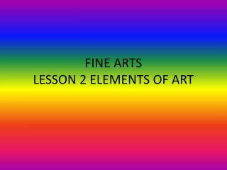 FINE ARTS  LESSON 2 ELEMENTS OF ART