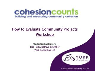 How to Evaluate Community Projects  Workshop Workshop Facilitators: Lisa Hall & Kathryn Crowther