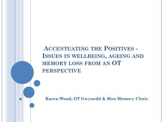 Accentuating the Positives - Issues in wellbeing, ageing and memory loss from an OT perspective