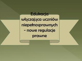 Edukacja wlaczajaca uczni w niepelnosprawnych - nowe regulacje prawne
