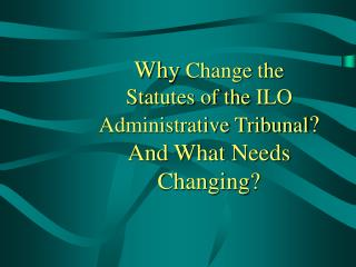 Why  Change the Statutes of the  ILO Administrative Tribunal ?  And What Needs Changing?