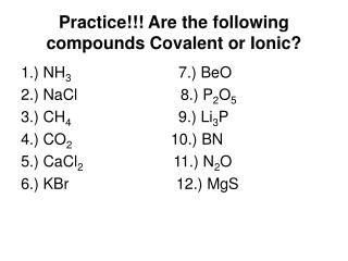 Practice!!! Are the following compounds Covalent or Ionic?