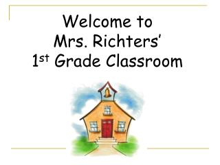 Welcome to  Mrs. Richters' 1 st  Grade Classroom
