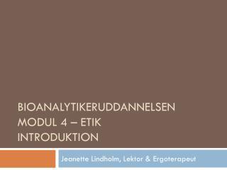 Bioanalytikeruddannelsen  Modul 4 – etik Introduktion