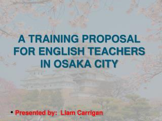 A TRAINING PROPOSAL FOR ENGLISH TEACHERS IN OSAKA CITY