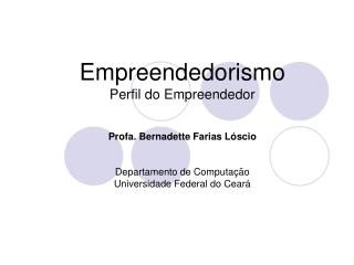 Empreendedorismo Perfil do Empreendedor  Profa. Bernadette Farias L scio   Departamento de Computa  o Universidade Feder
