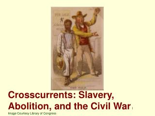Crosscurrents: Slavery, Abolition, and the Civil War I Image Courtesy Library of Congress