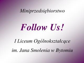 Miniprzedsiębiorstwo Follow Us! I Liceum Ogólnokształcące im. Jana Smolenia w Bytomiu