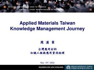 Applied Materials Taiwan  Knowledge Management Journey 周 漢 章 台灣應用材料 知識工程與應用資深經理 Nov. 15 th , 2002