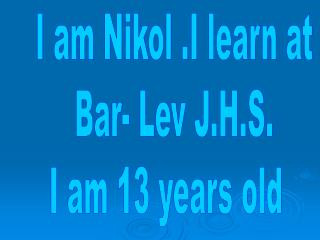 I am Nikol .I learn at Bar- Lev J.H.S. I am 13 years old