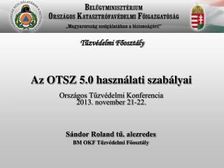 Az OTSZ 5.0 használati szabályai Országos Tűzvédelmi Konferencia 2013. november 21-22.