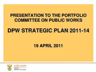 PRESENTATION TO THE PORTFOLIO COMMITTEE ON PUBLIC WORKS  DPW STRATEGIC PLAN 2011-14   19 APRIL 2011