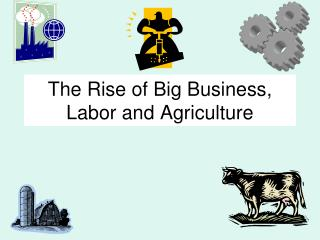 The Rise of Big Business, Labor and Agriculture