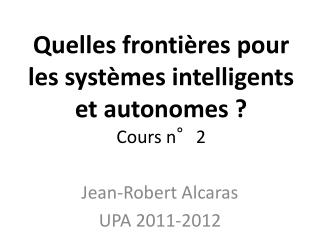 Quelles frontières pour les systèmes intelligents et autonomes? Cours n°2