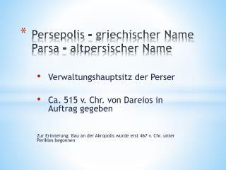 Persepolis –  griechischer  Name Parsa  –  altpersischer  Name