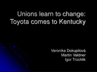 Unions learn to change: Toyota comes to Kentucky Veronika Dokupilová Martin Valdner Igor Trúchlik