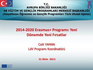 2014-2020  Erasmus + Programı: Yeni Dönemde Yeni Fırsatlar Celil YAMAN LdV  Programı Koordinatörü