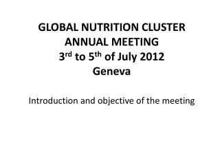 GLOBAL NUTRITION CLUSTER ANNUAL MEETING  3 rd  to 5 th  of July 2012 Geneva