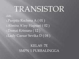 TRANSISTOR oleh : Puspita Rachma A ( 01 ) Almira A'isy Hapsari ( 02 ) Damai Krissara ( 12 )