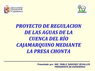PROYECTO DE REGULACION DE LAS AGUAS DE LA CUENCA DEL RÍO CAJAMARQUINO MEDIANTE LA PRESA CHONTA