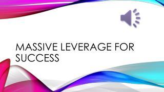 Massive leverage for success