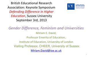 Gender Difference, Feminism and Universities Miriam E. David,  Professor Emerita of Education,