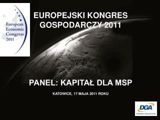 EUROPEJSKI KONGRES GOSPODARCZY 2011 PANEL: KAPITAŁ DLA MSP  KATOWICE, 17 MAJA 2011 ROKU