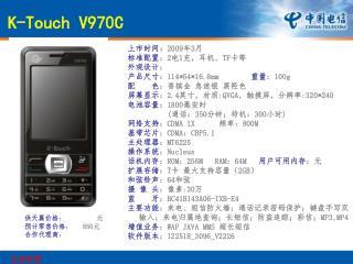 上市时间 : 2009 年 3 月 标准配置 : 2 电 1 充,耳机、 TF 卡等 外观设计 : 产品尺寸 : 114*54*16.8mm         重量 : 100g