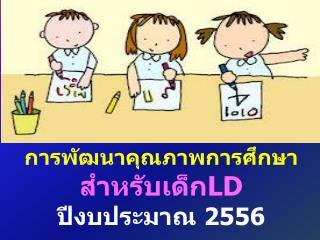 การพัฒนาคุณภาพการศึกษา สำหรับเด็ก LD  ปีงบประมาณ  2556