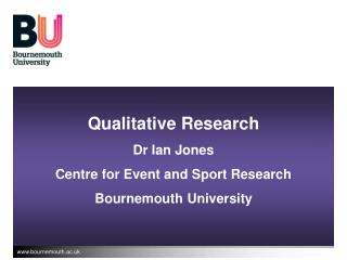 Qualitative Research Dr Ian Jones Centre for Event and Sport Research Bournemouth University