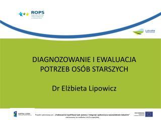 DIAGNOZOWANIE I EWALUACJA POTRZEB OSÓB STARSZYCH     Dr Elżbieta Lipowicz