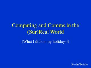 Computing and Comms in the (Sur)Real World