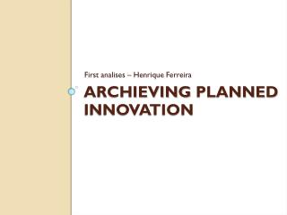Archieving Planned Innovation