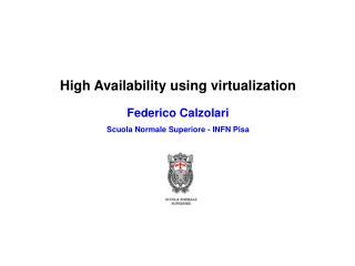 High Availability using virtualization Federico Calzolari Scuola Normale Superiore - INFN Pisa