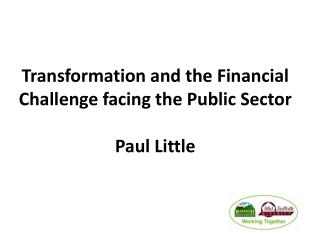 Transformation and the Financial Challenge facing the Public Sector  Paul Little