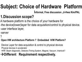 Subject: Choice of Hardware  Platform I nformal, Free discussion , Ji -Hwa  Kim/PAL
