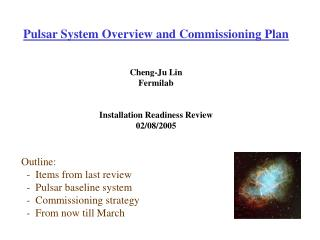 Pulsar System Overview and Commissioning Plan Cheng-Ju Lin Fermilab Installation Readiness Review