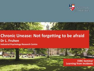 Chronic Unease: Not forgetting to be afraid Dr L. Fruhen  Industrial Psychology Research Centre