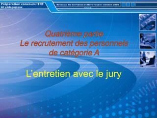 Quatrième partie Le recrutement des personnels de catégorie A L'entretien avec le jury