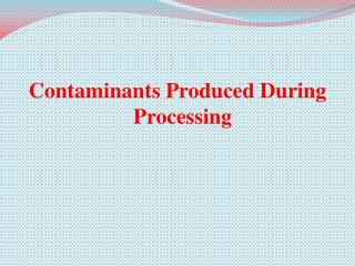 Contaminants Produced During Processing