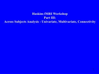 Haskins fMRI Workshop Part III: Across Subjects Analysis - Univariate, Multivariate, Connectivity