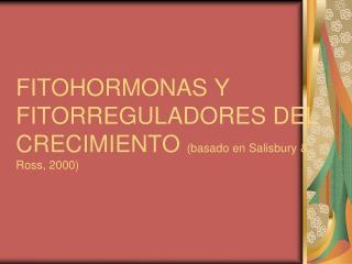 FITOHORMONAS Y  FITORREGULADORES DEL CRECIMIENTO  (basado en Salisbury & Ross, 2000)