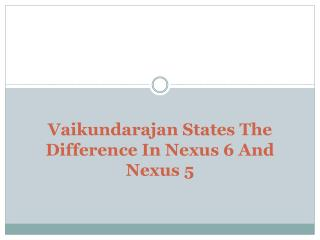 Vaikundarajan States The Difference In Nexus 6 And Nexus 5