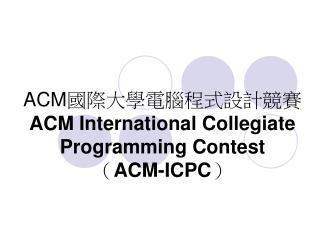 ACM 國際大學電腦程式設計競賽 ACM International Collegiate Programming Contest ( ACM-ICPC )