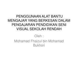Oleh  : Mohamad Fhaizul  bin  Mohamad Bukhori