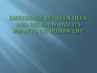 Difference Between  Deen  and Religion and its impacts on human life