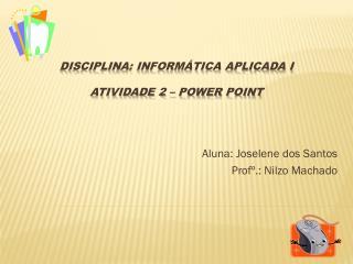 Disciplina: Informática Aplicada I Atividade 2 – Power  Point